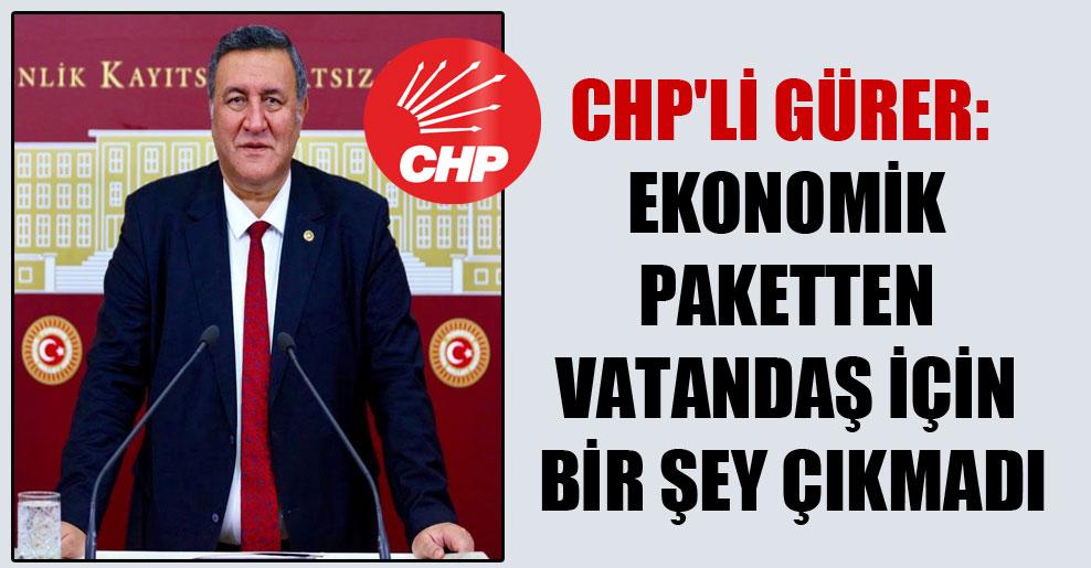 CHP'li Gürer: Ekonomik paketten vatandaş için bir şey çıkmadı