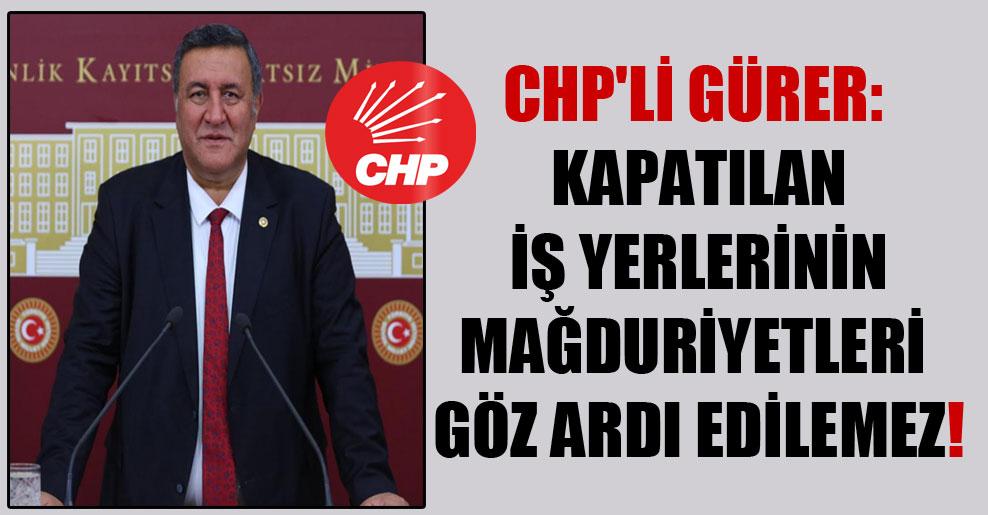 CHP'li Gürer: Kapatılan iş yerlerinin mağduriyetleri göz ardı edilemez!