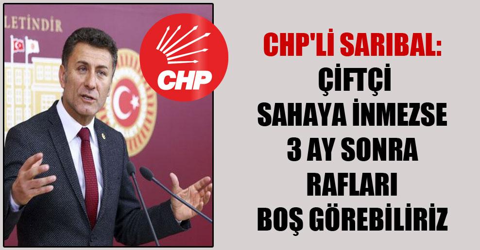 CHP'li Sarıbal: Çiftçi sahaya inmezse 3 ay sonra rafları boş görebiliriz
