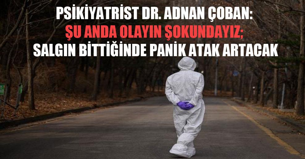 Psikiyatrist Dr. Adnan Çoban: Şu anda olayın şokundayız; salgın bittiğinde panik atak artacak
