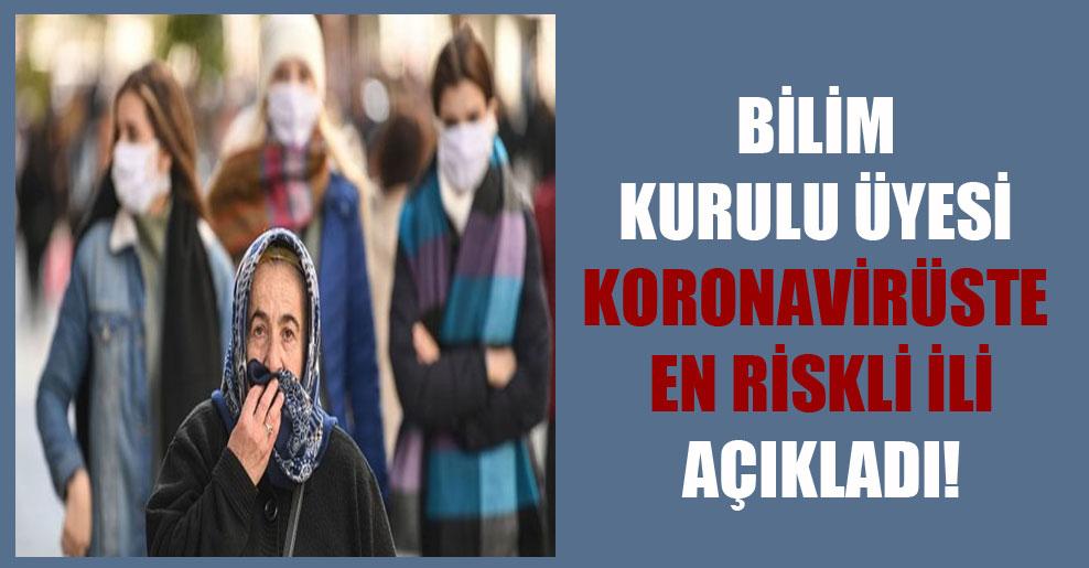 Bilim Kurulu Üyesi koronavirüste en riskli ili açıkladı!