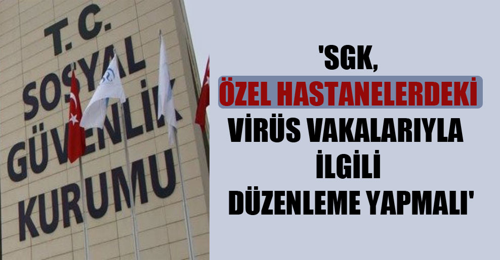 'SGK, özel hastanelerdeki virüs vakalarıyla ilgili düzenleme yapmalı'