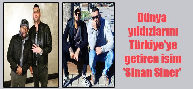 Dünya yıldızlarını Türkiye'ye getiren isim 'Sinan Siner'