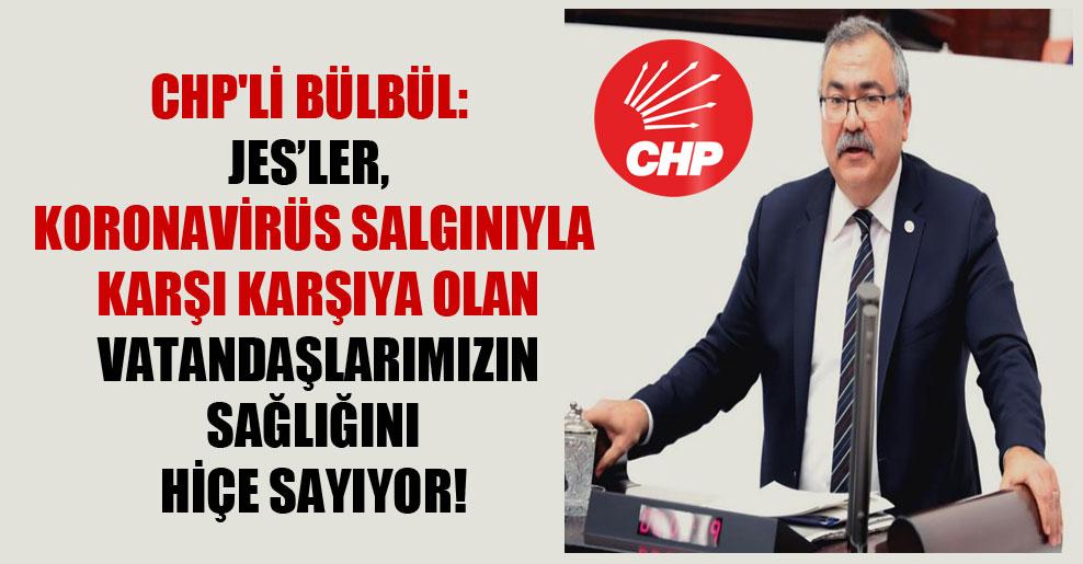 CHP'li Bülbül: JES'ler, koronavirüs salgınıyla karşı karşıya olan vatandaşlarımızın sağlığını hiçe sayıyor!