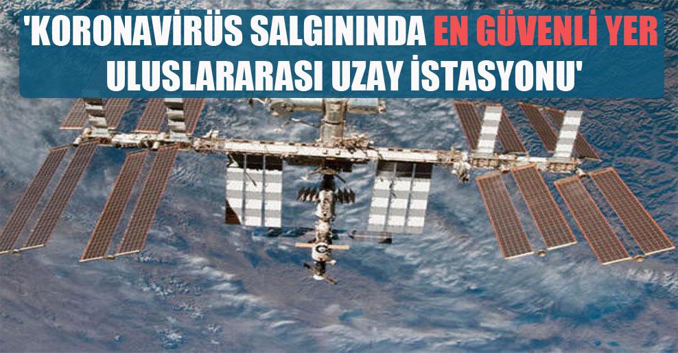 'Koronavirüs salgınında en güvenli yer Uluslararası Uzay İstasyonu'