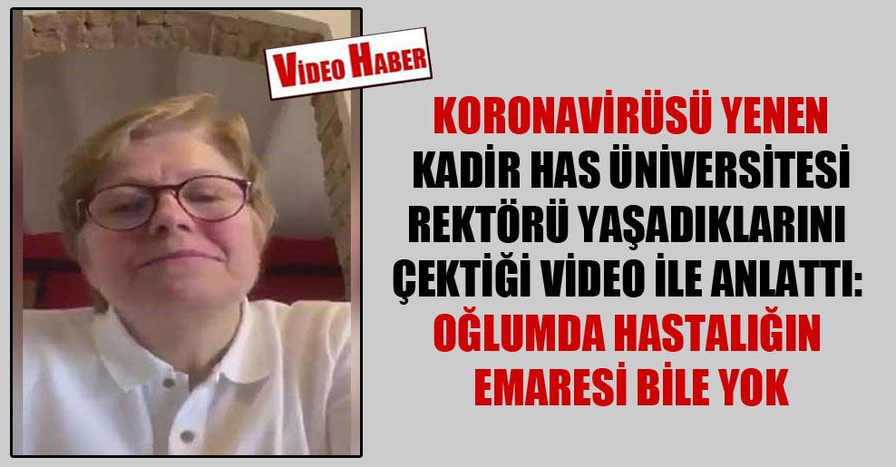 Koronavirüsü yenen Kadir Has Üniversitesi Rektörü yaşadıklarını çektiği video ile anlattı: Oğlumda hastalığın emaresi bile yok