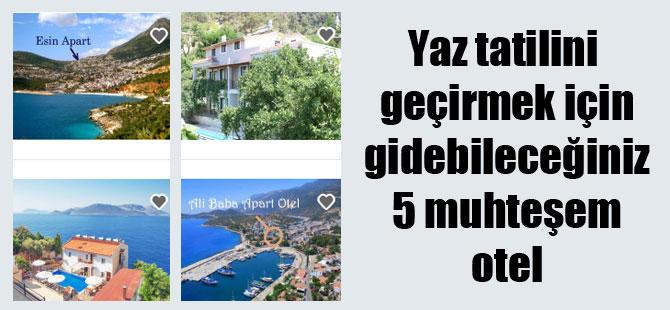 Yaz tatilini geçirmek için gidebileceğiniz 5 muhteşem otel