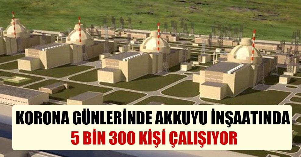 Korona günlerinde Akkuyu inşaatında 5 bin 300 kişi çalışıyor