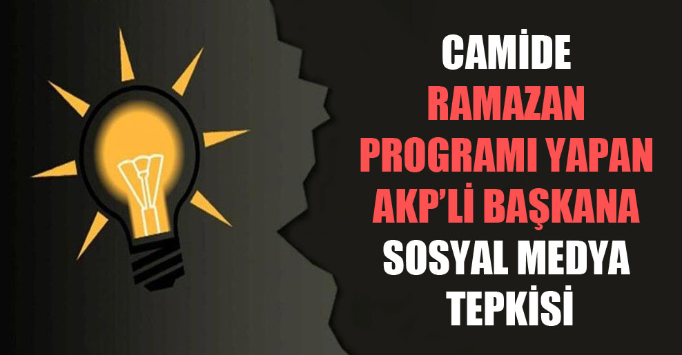 Camide Ramazan programı yapan AKP'li başkana sosyal medya tepkisi