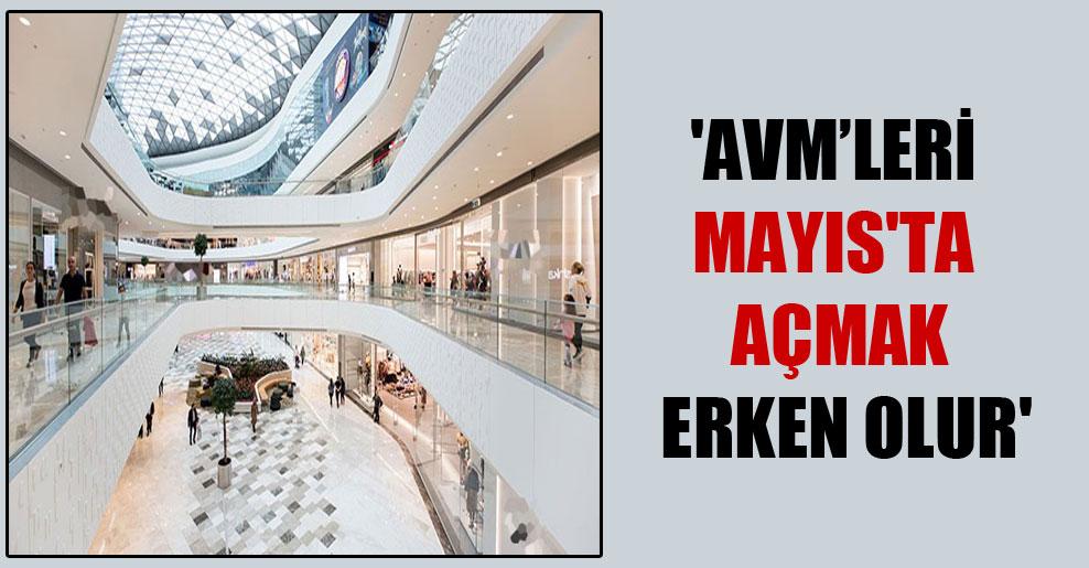 'AVM'leri Mayıs'ta açmak erken olur'