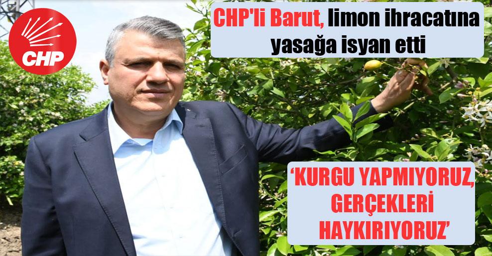 CHP'li Barut, limon ihracatına yasağa isyan etti