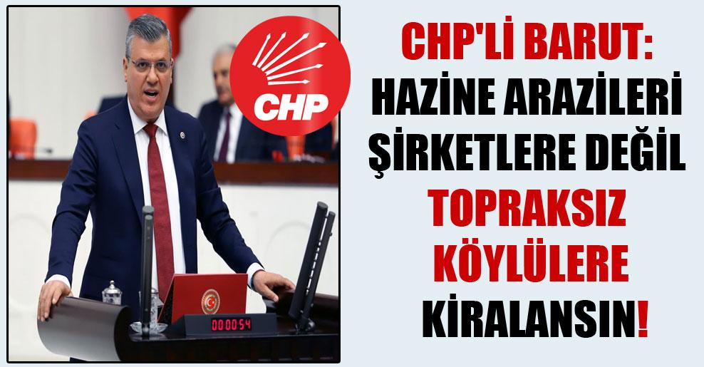 CHP'li Barut: Hazine arazileri şirketlere değil topraksız köylülere kiralansın!