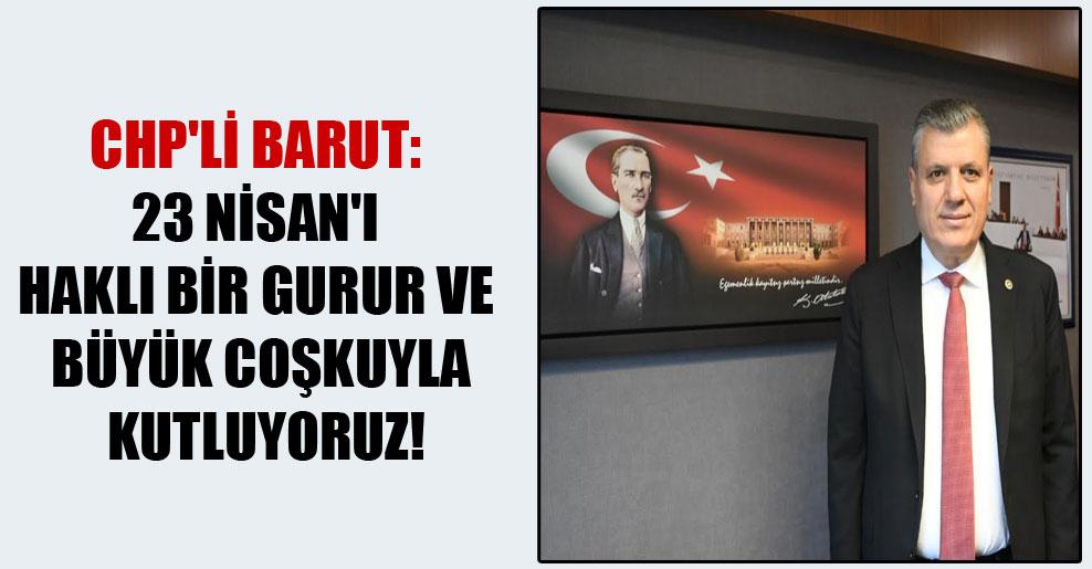 CHP'li Barut: 23 Nisan'ı haklı bir gurur ve büyük coşkuyla kutluyoruz!