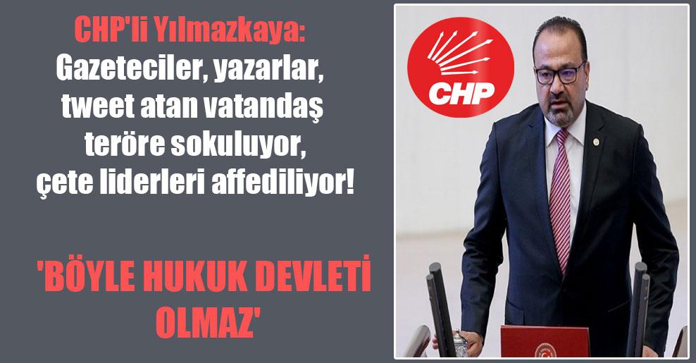 CHP'li Yılmazkaya: Gazeteciler, yazarlar, tweet atan vatandaş teröre sokuluyor, çete liderleri affediliyor! 'Böyle hukuk devleti olmaz'