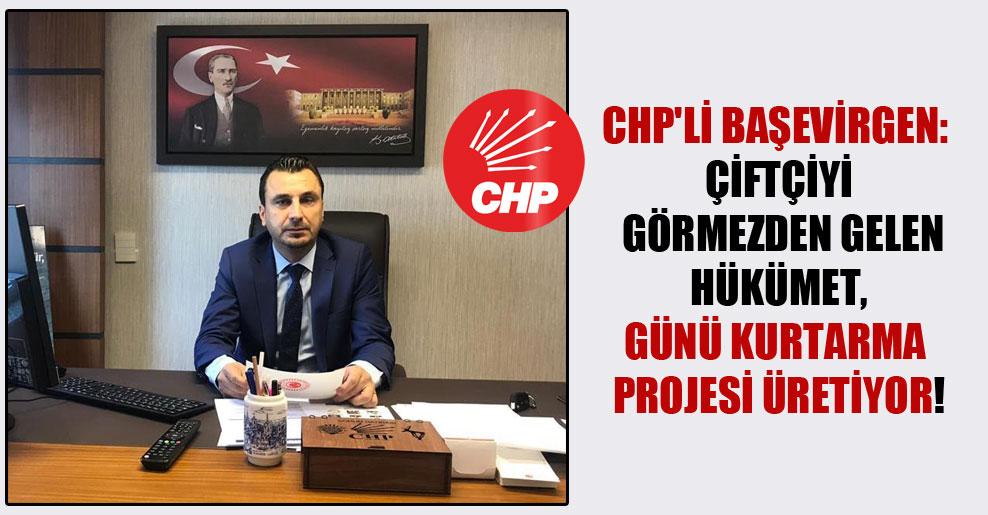 CHP'li Başevirgen: Çiftçiyi görmezden gelen hükümet, günü kurtarma projesi üretiyor!