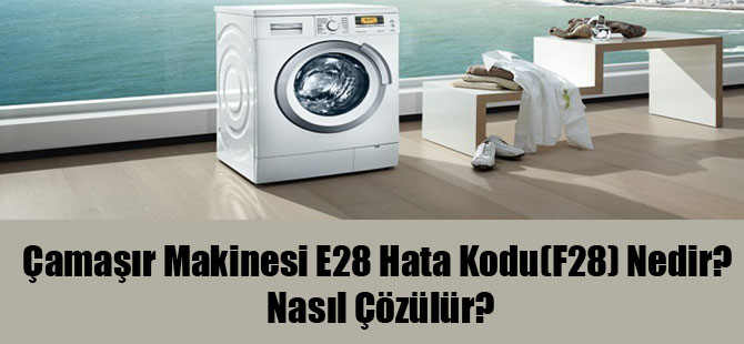 Çamaşır Makinesi E28 Hata Kodu(F28) Nedir? Nasıl Çözülür?