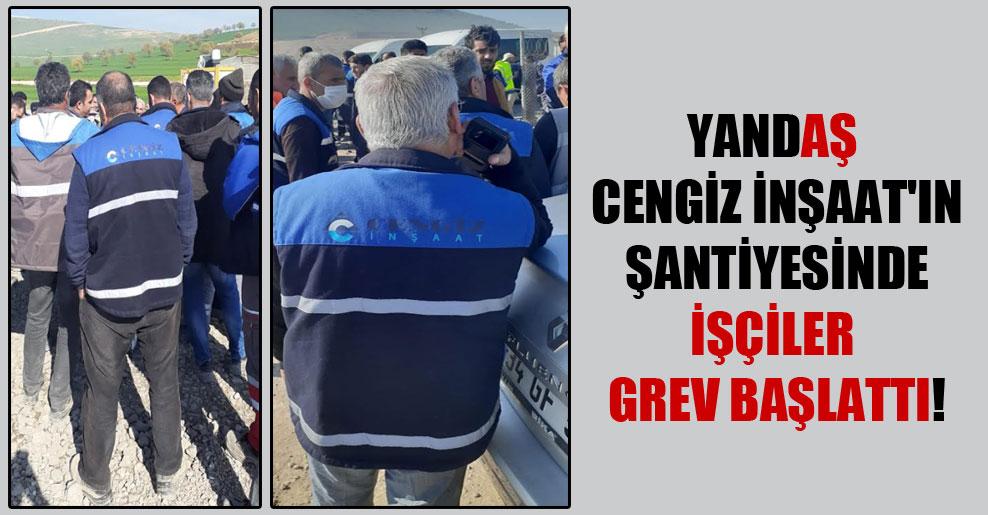YandAŞ Cengiz İnşaat'ın şantiyesinde işçiler grev başlattı!