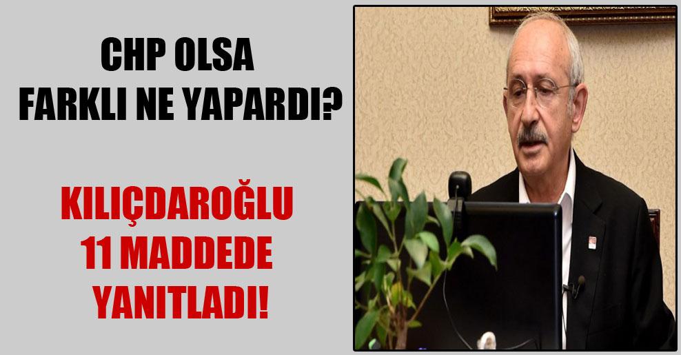 CHP olsa farklı ne yapardı? Kılıçdaroğlu 11 maddede yanıtladı!
