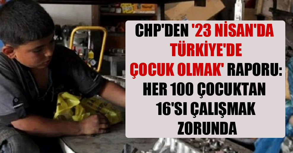 CHP'den '23 Nisan'da Türkiye'de Çocuk Olmak' raporu: Her 100 çocuktan 16'sı çalışmak zorunda