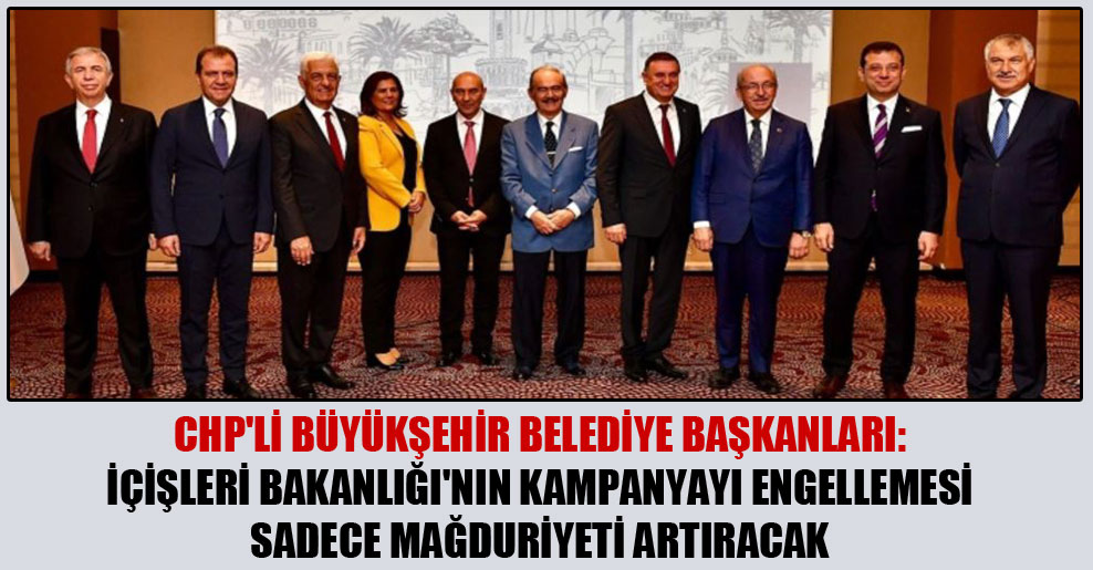 CHP'li büyükşehir belediye başkanları: İçişleri Bakanlığı'nın kampanyayı engellemesi sadece mağduriyeti artıracak