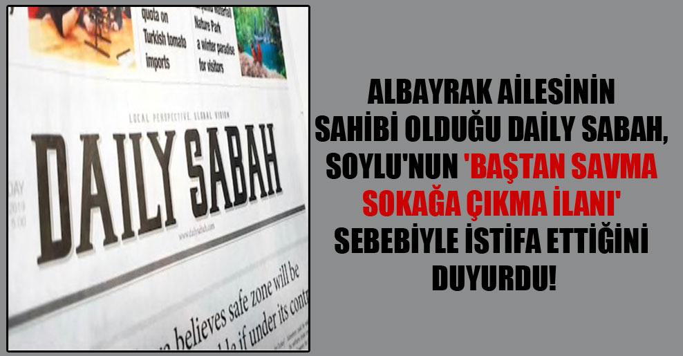 Albayrak ailesinin sahibi olduğu Daily Sabah, Soylu'nun 'baştan savma sokağa çıkma ilanı' sebebiyle istifa ettiğini duyurdu!