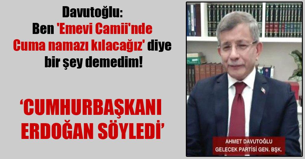 Davutoğlu: Ben 'Emevi Camii'nde Cuma namazı kılacağız' diye bir şey demedim!