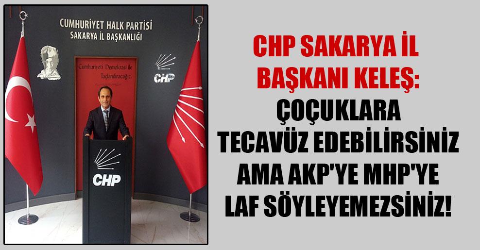 CHP Sakarya İl Başkanı Keleş: Çoçuklara tecavüz edebilirsiniz ama AKP'ye MHP'ye laf söyleyemezsiniz!