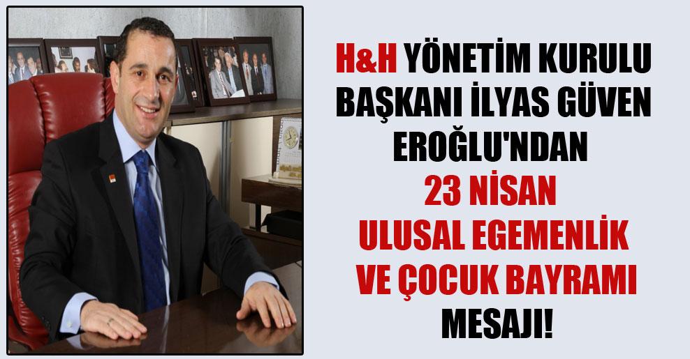 H&H Yönetim Kurulu Başkanı İlyas Güven Eroğlu'ndan 23 Nisan Ulusal Egemenlik ve Çocuk Bayramı mesajı!