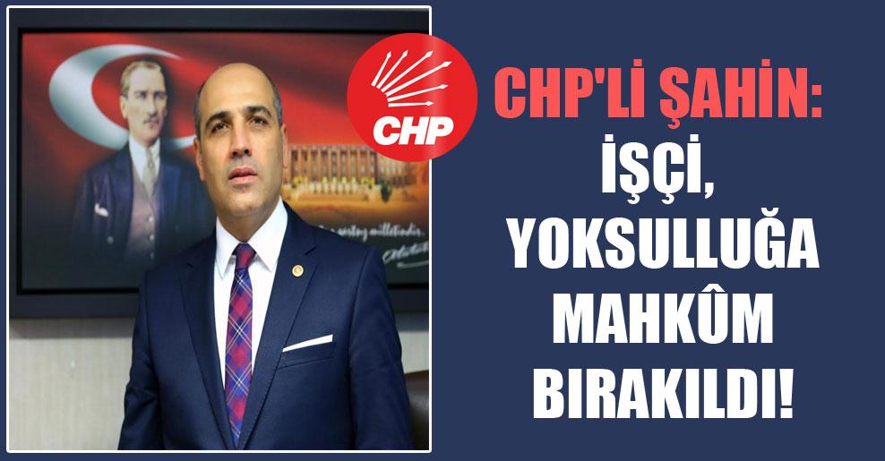 CHP'li Şahin: İşçi, yoksulluğa mahkûm bırakıldı!