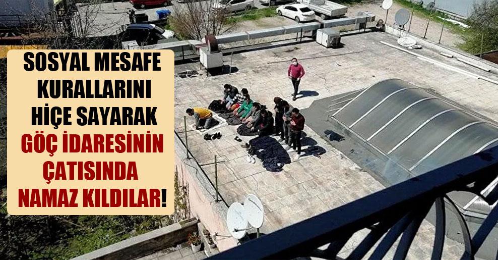 Sosyal mesafe kurallarını hiçe sayarak göç idaresinin çatısında namaz kıldılar!