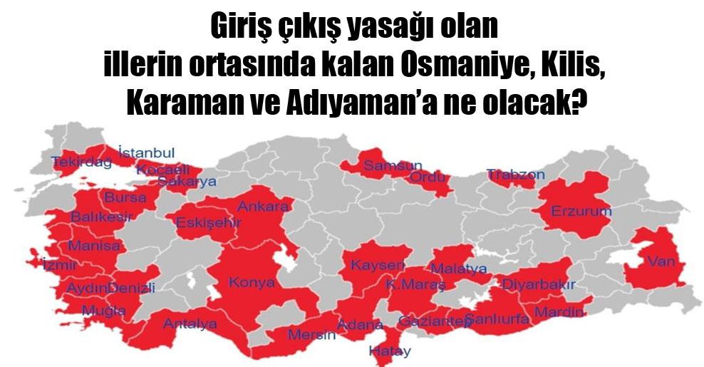 Giriş çıkış yasağı olan illerin ortasında kalan Osmaniye, Kilis, Karaman ve Adıyaman'a ne olacak?