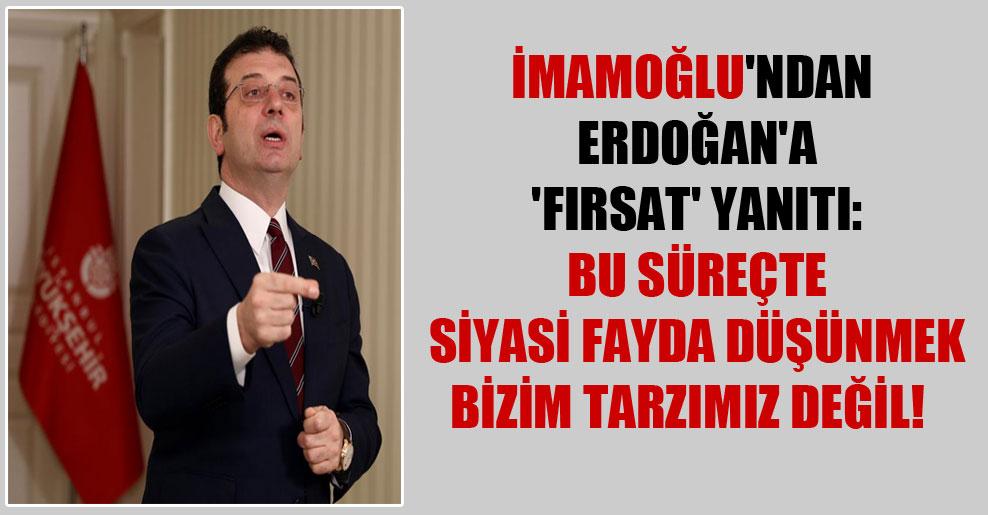 İmamoğlu'ndan Erdoğan'a 'fırsat' yanıtı: Bu süreçte siyasi fayda düşünmek bizim tarzımız değil!
