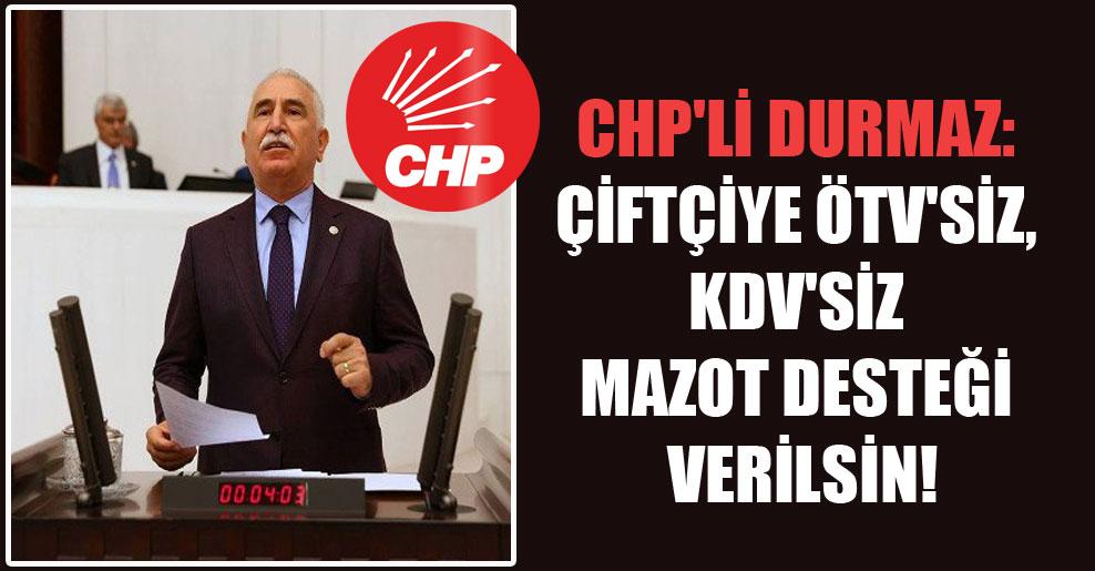 CHP'li Durmaz: Çiftçiye ÖTV'siz, KDV'siz mazot desteği verilsin!
