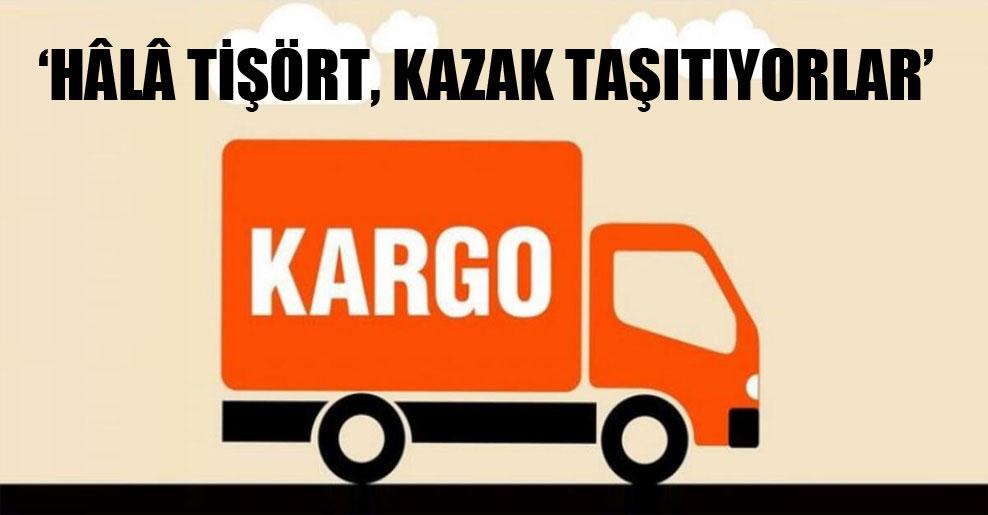 'Hâlâ tişört, kazak taşıtıyorlar'