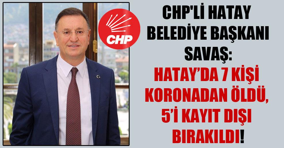 CHP'li Hatay Belediye Başkanı Savaş: Hatay'da 7 kişi koronadan öldü, 5'i kayıt dışı bırakıldı!