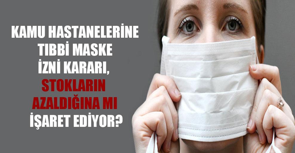 Kamu hastanelerine tıbbi maske üretme izni kararı, stokların azaldığına mı işaret ediyor?