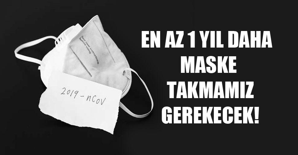 En az 1 yıl daha maske takmamız gerekecek!