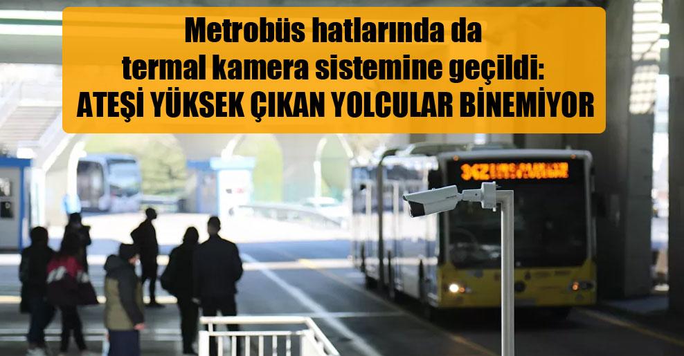 Metrobüs hatlarında da termal kamera sistemine geçildi: Ateşi yüksek çıkan yolcular binemiyor