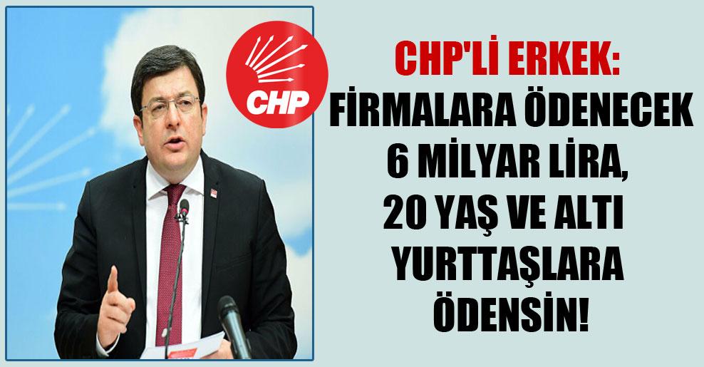 CHP'li Erkek: Firmalara ödenecek 6 milyar Lira, 20 yaş ve altı yurttaşlara ödensin!