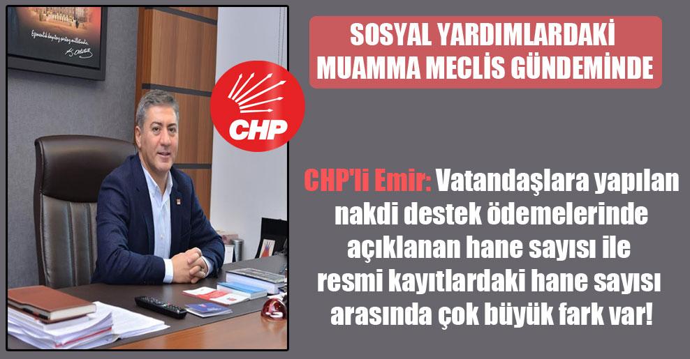 CHP'li Emir: Vatandaşlara yapılan nakdi destek ödemelerinde açıklanan hane sayısı ile resmi kayıtlardaki hane sayısı arasında çok büyük fark var!