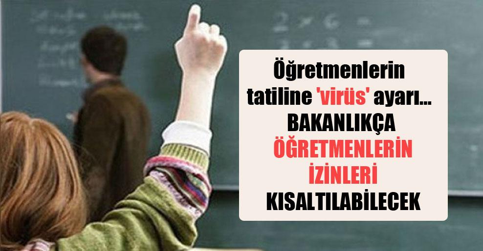 Öğretmenlerin tatiline 'virüs' ayarı… Bakanlıkça öğretmenlerin izinleri kısaltılabilecek
