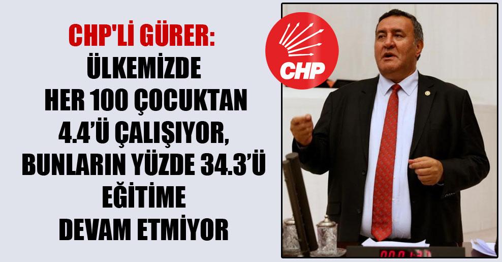 CHP'li Gürer: Ülkemizde her 100 çocuktan 4.4'ü çalışıyor, bunların yüzde 34.3'ü eğitime devam etmiyor