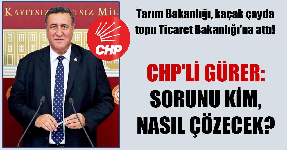 Tarım Bakanlığı, kaçak çayda topu Ticaret Bakanlığı'na attı! CHP'li Gürer: Sorunu kim, nasıl çözecek?