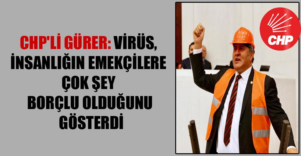 CHP'li Gürer: Virüs, insanlığın emekçilere çok şey borçlu olduğunu gösterdi