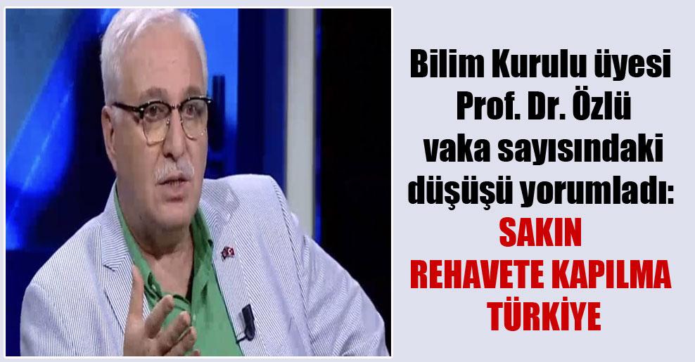 Bilim Kurulu üyesi Prof. Dr. Özlü vaka sayısındaki düşüşü yorumladı: Sakın rehavete kapılma Türkiye!
