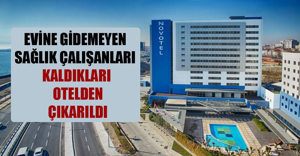 Evine gidemeyen sağlık çalışanları kaldıkları otelden çıkarıldı