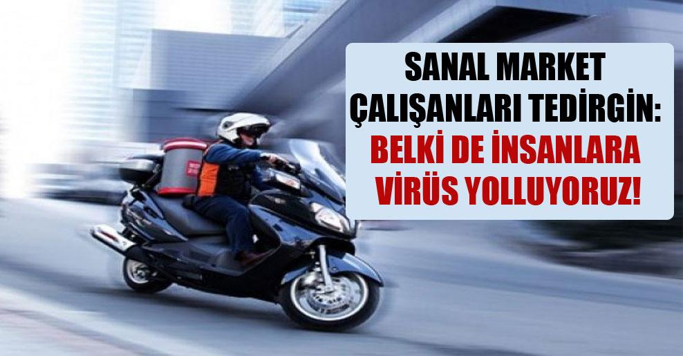 Sanal market çalışanları tedirgin: Belki de insanlara virüs yolluyoruz!