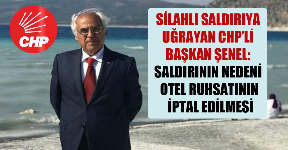 Silahlı saldırıya uğrayan CHP'li başkan Şenel: Saldırının nedeni otel ruhsatının iptal edilmesi