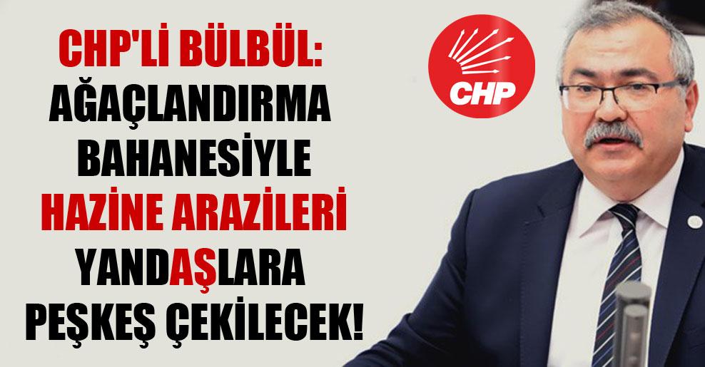 CHP'li Bülbül: Ağaçlandırma bahanesiyle hazine arazileri yandaşlara peşkeş çekilecek!
