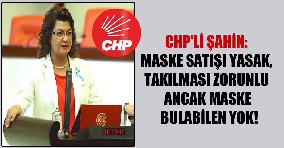 CHP'li Şahin: Maske satışı yasak, takılması zorunlu ancak maske bulabilen yok!